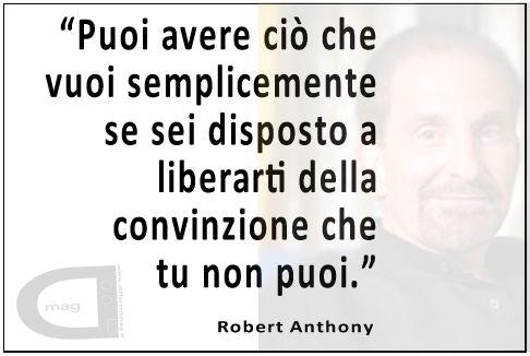"""""""Puoi avere ciò che vuoi semplicemente se sei disposto a liberarti della convinzione che tu non puoi."""" Robert Anthony"""