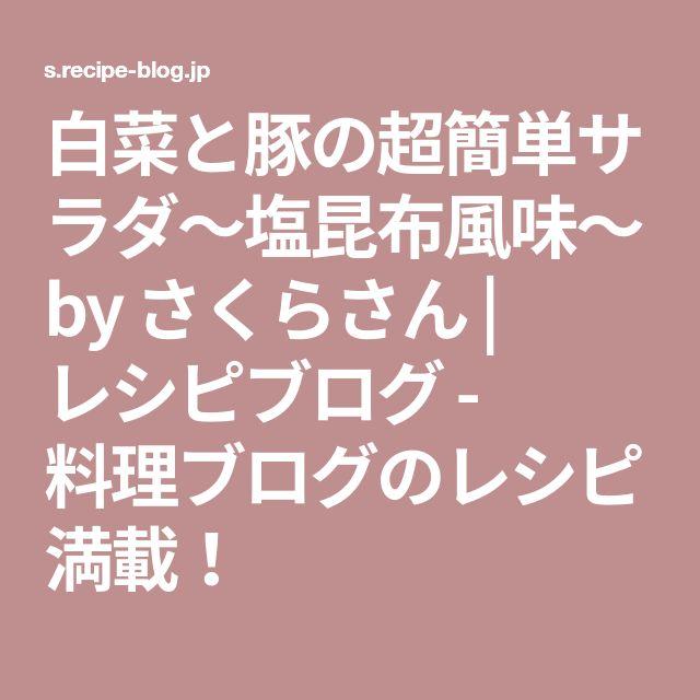 白菜と豚の超簡単サラダ~塩昆布風味~ by さくらさん | レシピブログ - 料理ブログのレシピ満載!