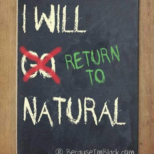 I will returned to natural...ahh I like that. We are are natural we just have to go back to what our roots are.