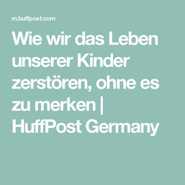 Wie wir das Leben unserer Kinder zerstören, ohne es zu merken | HuffPost Germany