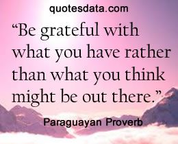 Be grateful with what you have rather than what you think might be out there.      -  Paraguayan Proverbs