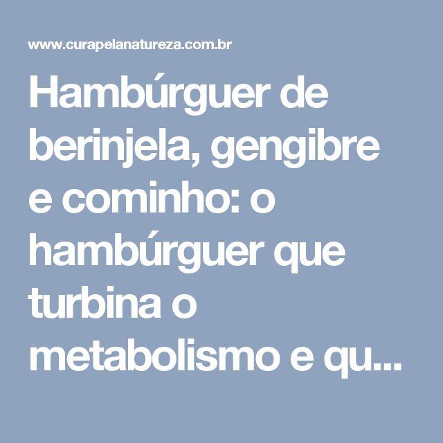 Hambúrguer de berinjela, gengibre e cominho: o hambúrguer que turbina o metabolismo e queima gordura   Cura pela Natureza