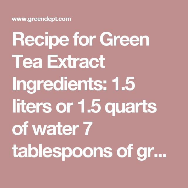 Recipe for Green Tea Extract  Ingredients:  1.5 liters or 1.5 quarts of water  7 tablespoons of green tea  (one tablespoon less than 1/2 cup)  Sieve (a strainer)  Bottle to put the extract in  Instructions:  Measure one quart or liter of water into a bowl