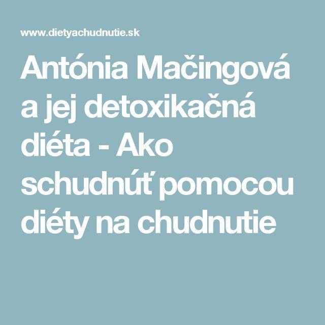 Antónia Mačingová a jej detoxikačná diéta - Ako schudnúť pomocou diéty na chudnutie
