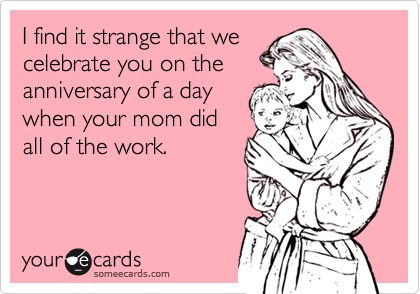 I find it strange that we celebrate you on the anniversary of a day when your mom did all of the work.: Happy Birthday, Births Day, Thanks Mom, So True, Kid Birthdays, Lol Birthday, My Birthday, Mom Presents, Funny Birthday