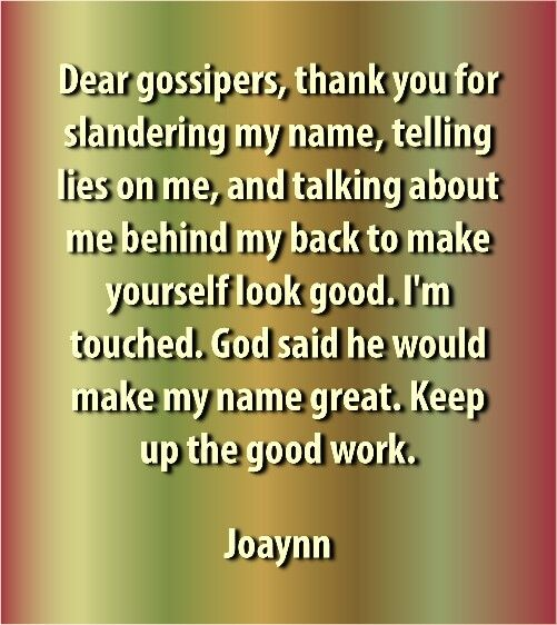 Dear gossipers, thank you for slandering my name, telling lies on me and talking about me behind my back to make yourself look good. I'm touched. God said he would make my name great. Keep up the good work.