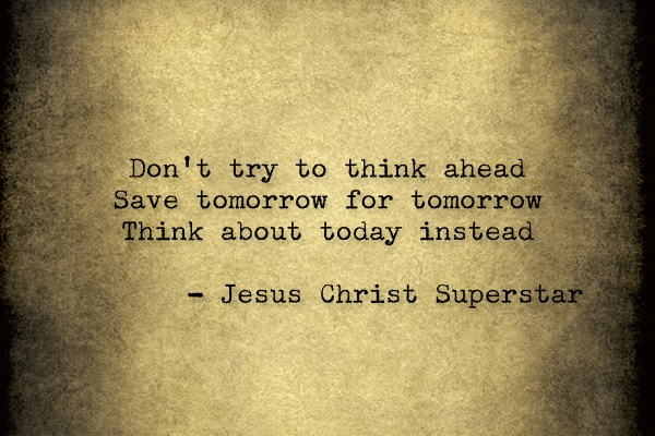 Jesus Christ Superstar: save tomorrow for tomorrow.