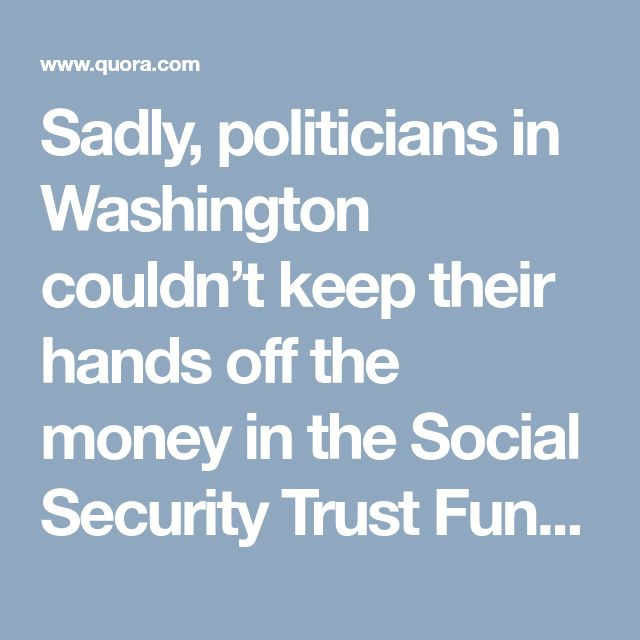 Sadly, politicians in Washington couldn't keep their hands off the money in the Social Security Trust Fund. While both parties have been quick to blame the other one for the raid of the Social Security Trust Fund, both parties have been equally to blame. Every year, the total balance in the Social Security Trust Fund has been transferred to the Federal Treasury and replaced with non negotiable bonds which are stored in a filing cabinet at the Bureau of Public Debt in Parkersburg, West…