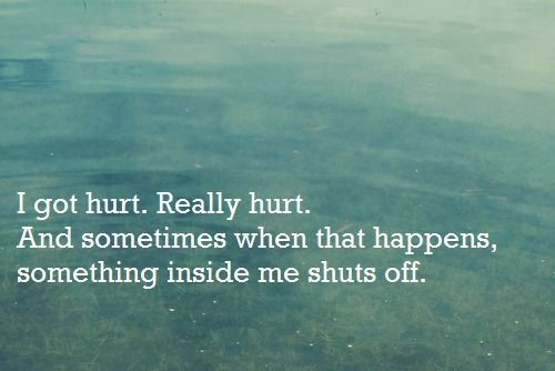 I got hurt. Really hurt. And sometimes when that happens something inside me shuts off
