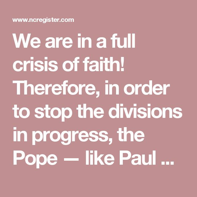 We are in a full crisis of faith! Therefore, in order to stop the divisions in progress, the Pope — like Paul VI in 1967, faced with the erroneous theories that were circulating shortly after the conclusion of the Council — should make a Declaration or Profession of Faith, affirming what is Catho