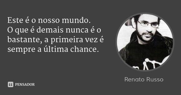 Este é o nosso mundo. O que é demais nunca é o bastante, a primeira vez é sempre a última chance. — Renato Russo