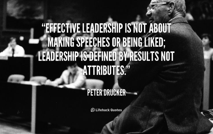 Effective leadership is not about making speeches or being liked; leadership is defined by results not attributes. – Peter Drucker