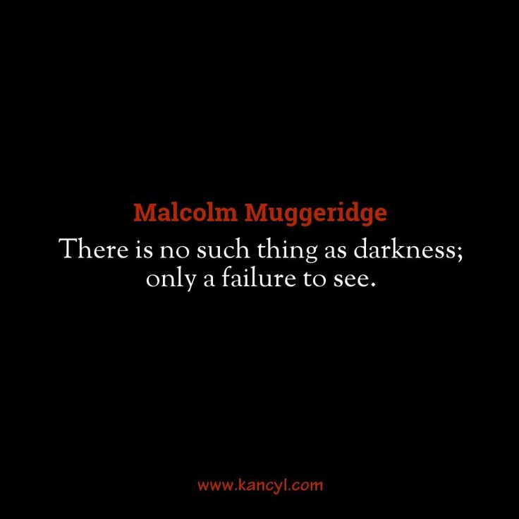 """There is no such thing as darkness; only a failure to see."", Malcolm Muggeridge"