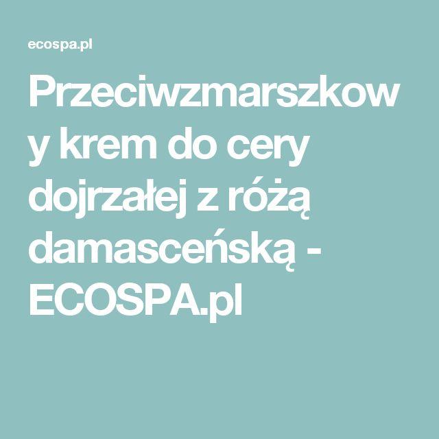 Przeciwzmarszkowy krem do cery dojrzałej z różą damasceńską - ECOSPA.pl