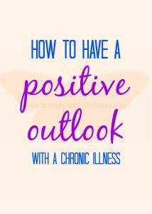 How to have a positive outlook with a chronic illness  http://www.beingfibromom.com/how-to-have-a-positive-outlook/