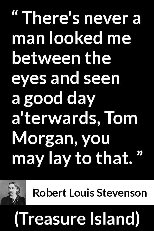 Robert Louis Stevenson - Treasure Island - There's never a man looked me between the eyes and seen a good day a'terwards, Tom Morgan, you may lay to that.