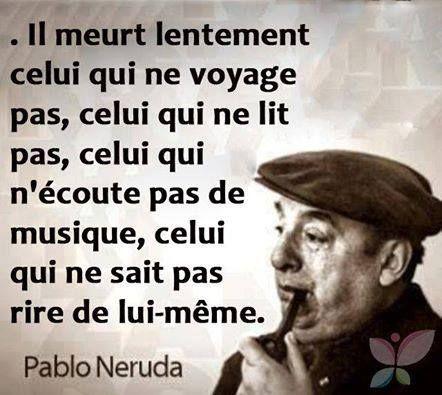 « Il meurt lentement, celui qui ne voyage pas, celui qui ne lit pas, celui qui n'écoute pas de musique, celui qui ne sait pas rire de lui-même. » Pablo Neruda