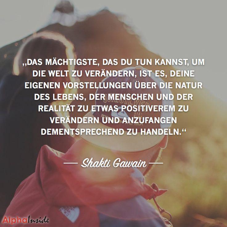 """""""Das mächtigste, das du tun kannst, um die welt zu verändern, ist es, deine eigenen vorstellungen über die natur des lebens, der menschen und der realität zu etwas positiverem zu verändern und anzufangen dementsprechend zu handeln.""""- Shakti Gawain"""