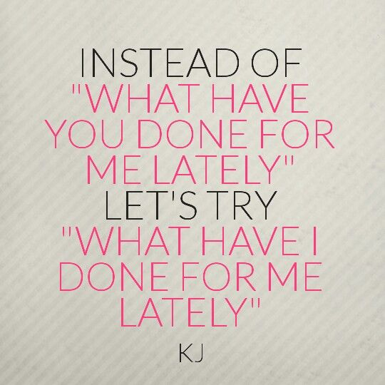 "Instead of ""What have you done for me lately"" let's try "" What have I done for me lately"" #aQuotebyKJ"