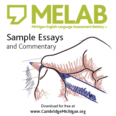 CaMLA is pleased to make available a ten-essay set of MELAB compositions, MELAB Sample Essays and Commentary (http://www.cambridgemichigan.org/about-us/news/melab/melab-sample-essays-and-commentary-now-available).