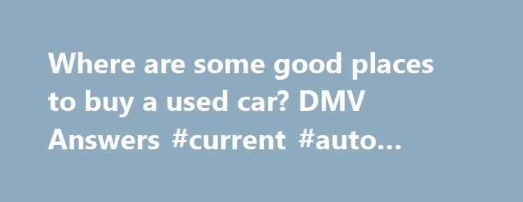 Where are some good places to buy a used car? DMV Answers #current #auto #loan #rates http://france.remmont.com/where-are-some-good-places-to-buy-a-used-car-dmv-answers-current-auto-loan-rates/  #where to buy used cars # Where to Buy Some good places to buy a used car include car dealerships, private parties and automobile websites. Each seller has advantages and disadvantages, but the most important thing is to do your due diligence before purchasing any used car. Dealers If you re in the…