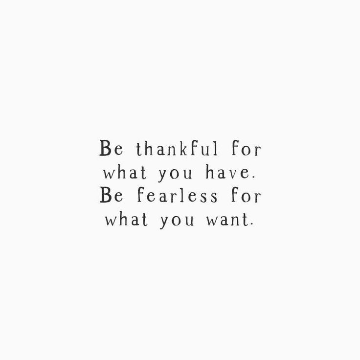 Be thankful for what you have. Be fearless for what you want.