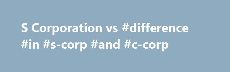 S Corporation vs #difference #in #s-corp #and #c-corp http://north-dakota.nef2.com/s-corporation-vs-difference-in-s-corp-and-c-corp/  # S Corporation vs. C Corporation When starting a business or changing your business structure, one of the most common options small business owners evaluate is whether to form an S corporation (S corp) or C corporation (C corp). These are the two most common ways to incorporate online, and the choice really depends on your business goals. S corporation vs. C…