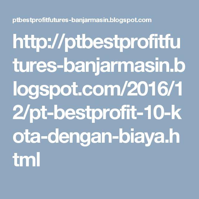 http://ptbestprofitfutures-banjarmasin.blogspot.com/2016/12/pt-bestprofit-10-kota-dengan-biaya.html