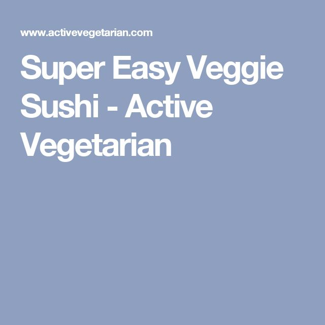 Super Easy Veggie Sushi - Active Vegetarian