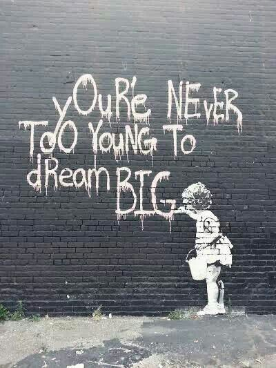 The work of Banksy. Never too young, or old to start dreaming big. As long as you do, and hold on to it. :)