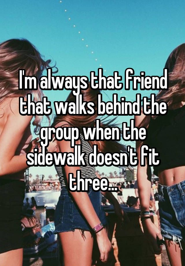 I usually still walk behind in twos anyways out of habit