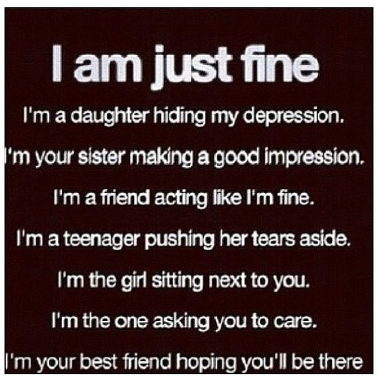 I am just fine. I am a daughter hiding my depression. I'm your sister making a good impression. I'm a friend acting like I'm fine. I'm a teenager pushing her tears aside, I'm the girl sitting next to you. I'm the one asking you to care. Your your best friend hoping you'll be there.