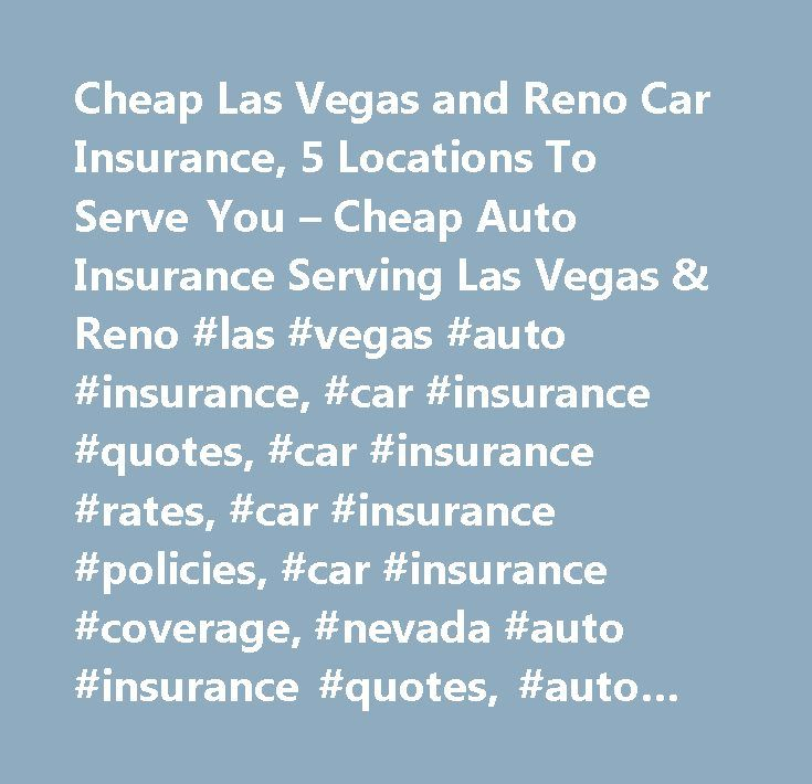 Cheap Las Vegas and Reno Car Insurance, 5 Locations To Serve You – Cheap Auto Insurance Serving Las Vegas & Reno #las #vegas #auto #insurance, #car #insurance #quotes, #car #insurance #rates, #car #insurance #policies, #car #insurance #coverage, #nevada #auto #insurance #quotes, #auto #insurance #rates, #auto #insurance #policies, #auto #insurance #coverage, #shop #las #vegas #car #insurance, #shop #las #vegas #auto #insurance, #dmv #las #vegas, #nevada #dmv, #henderson #dmv, #las #vegas…