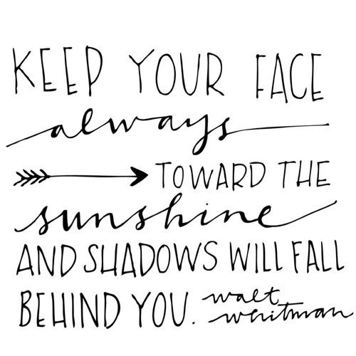 Keep your face always toward the sunshine and shadows will fall behind you - Walt Whitman