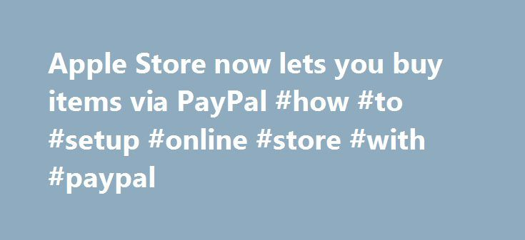 Apple Store now lets you buy items via PayPal #how #to #setup #online #store #with #paypal http://dating.nef2.com/apple-store-now-lets-you-buy-items-via-paypal-how-to-setup-online-store-with-paypal/  # Apple Store now lets you buy items via PayPal You can now pay for your next iPhone or iPad at Apple's online store using your PayPal account. Previously, you could pay for Apple products and accessories online using only a credit card, special financing or an Apple Store gift card. But now…