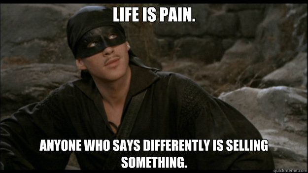 Life is pain. Anyone who says differently is selling something.