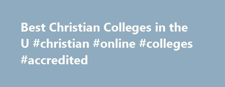 Best Christian Colleges in the U #christian #online #colleges #accredited http://ireland.remmont.com/best-christian-colleges-in-the-u-christian-online-colleges-accredited/  # Best Christian Colleges in the U.S. Defining a Christian College A Christian college is an institution with a mission statement that offers higher education courses in an environment of Christian faith. In addition to traditional coursework in various fields like arts, sciences, technology, business, and more, Christian…