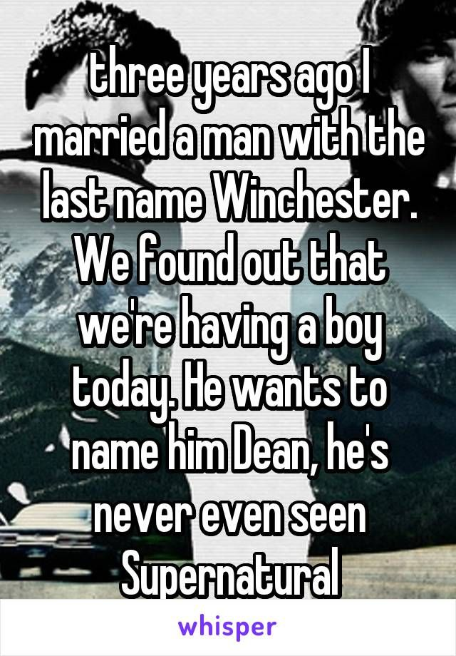 three years ago I married a man with the last name Winchester. We found out that we're having a boy today. He wants to name him Dean, he's never even seen Supernatural