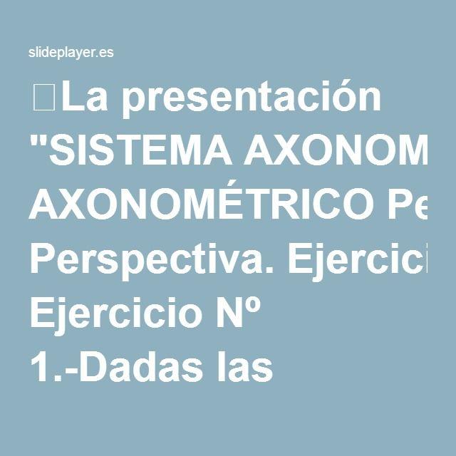 """⚡La presentación """"SISTEMA AXONOMÉTRICO Perspectiva. Ejercicio Nº 1.-Dadas las proyecciones de los ejes, determinar las escalas axonométricas."""""""