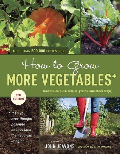 How to Grow More Vegetables, Eighth Edition: (and Fruits, Nuts, Berries, Grains, and Other Crops) Than You Ever Thought Possible on Less Land Than You ... (And Fruits, Nuts, Berries, Grains,)/John Jeavons
