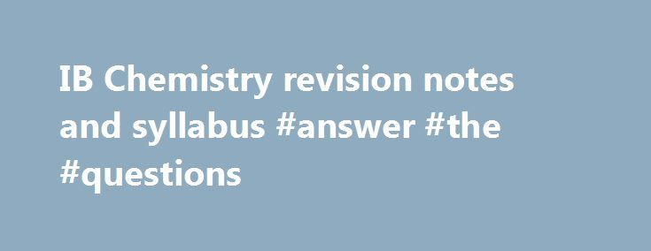 IB Chemistry revision notes and syllabus #answer #the #questions http://health.nef2.com/ib-chemistry-revision-notes-and-syllabus-answer-the-questions/  #chemistry answers # IB Chemistry Web An explanation of the new syllabus format can be read here One option is studied from the choice of four below: Option A – Materials Core topics (5 hours) A.1 Materials science introduction A.2 Metals and inductively coupled plasma (ICP) spectroscopy A.3 Catalysts A.4 Liquid crystals A.5 Polymers A.6…