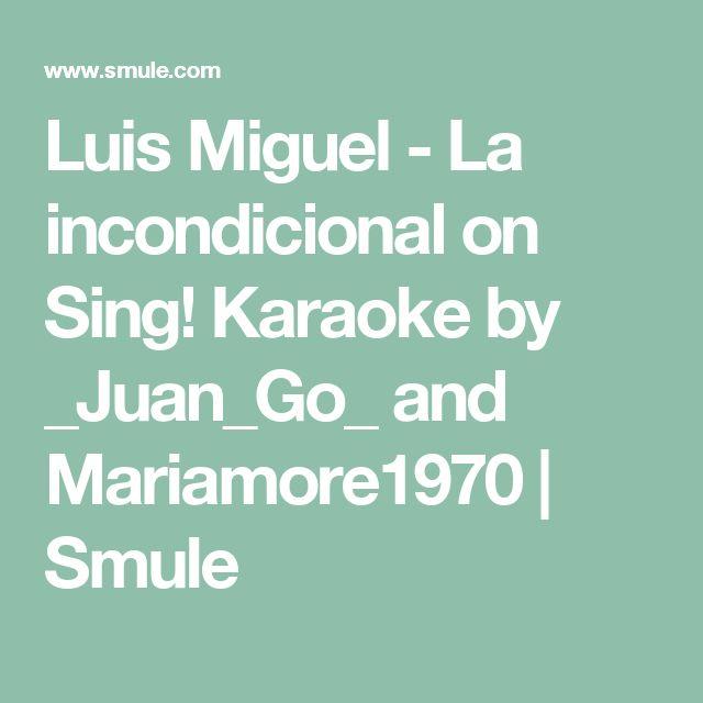Luis Miguel - La incondicional on Sing! Karaoke by _Juan_Go_ and Mariamore1970 | Smule