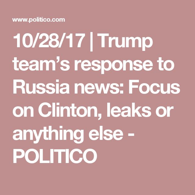 10/28/17 | Trump team's response to Russia news: Focus on Clinton, leaks or anything else - POLITICO