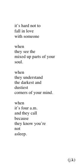 It's hard not to fall in love with someone when they see the mixed up parts of your soul. When they understand the darkest and dustiest corners of your mind. When it's four a.m. and they call because they know you're not sleeping.