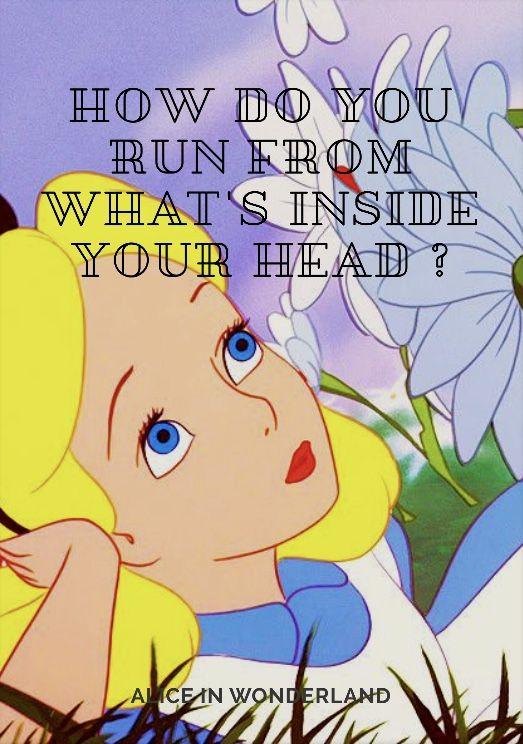 How do you run from what's inside your head ? - The Cheschire Cat