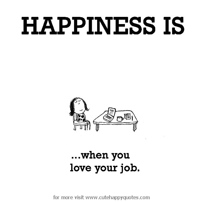 Happiness is, when you love your job. - Cute Happy Quotes