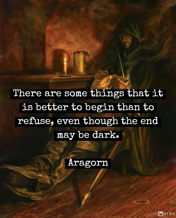 Aragorn There Are Some Things That It Is Better To Begin Than To