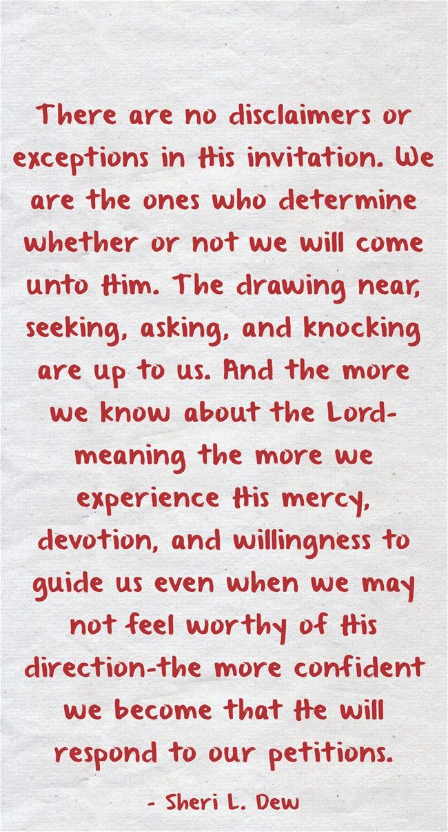 There are no disclaimers or exceptions in His invitation. We are the ones who determine whether or not we will come unto Him. The drawing near, seeking, asking, and knocking are up to us. And the more we know about the Lord-meaning the more we experience His mercy, devotion, and willingness to guide us even when we may not feel worthy of His direction-the more confident we become that He will respond to our petitions.