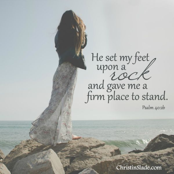 He set my feet upon a rock and gave me a firm place to stand. -Psalm 40:2b