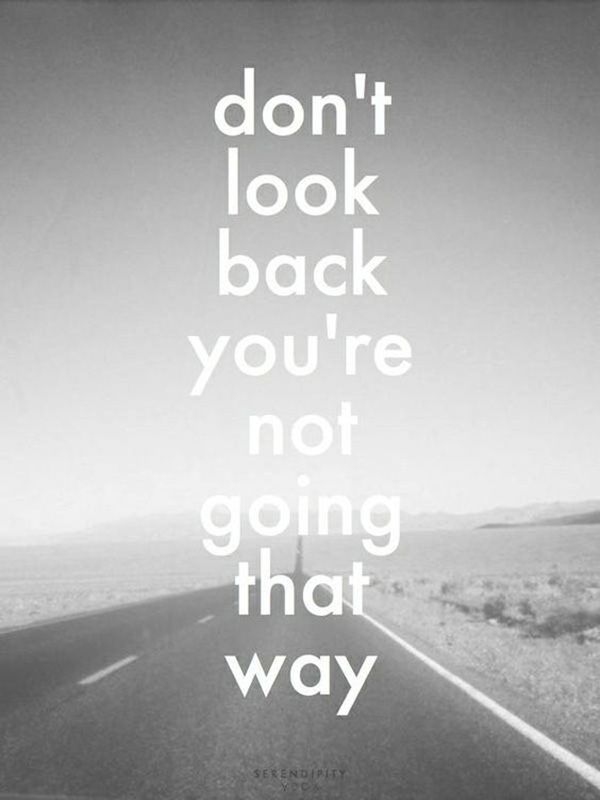 """Don't look back you're not going that way."""